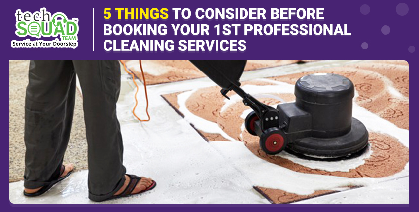 5 Things to Consider Before Booking your 1st Professional Cleaning Services